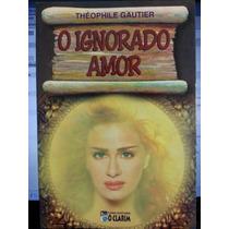 Livro: Gautier, Théophile - O Ignorado Amor - Frete Grátis