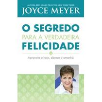 Livro O Segredo Para A Verdadeira Felicidade / Joyce Meyer.