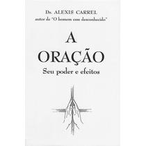 Livro: A Oração - Seu Poder E Efeitos - Dr. Alexis Carrel