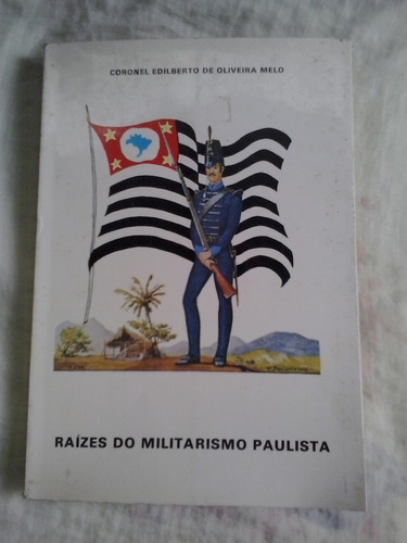 Raízes Do Militarismo Paulista - Cel. Edilberto Melo - 1982 Original