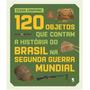 120 Objetos Que Contam A Historia Do Brasil Na Segunda Guerr