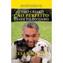 Como Criar O Cão Perfeito Desde Filhotinho Cesar Millan