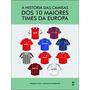 Historia Das Camisas Dos 10 Maiores Times Da Europ