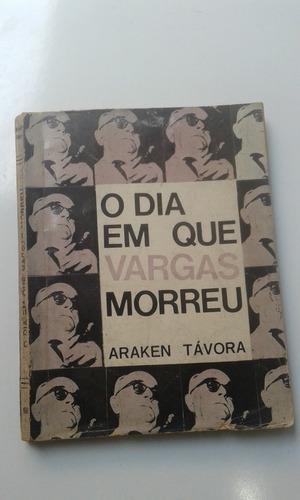 Livro - O Dia Em Que Vargas Morreu - Araken Távora Original