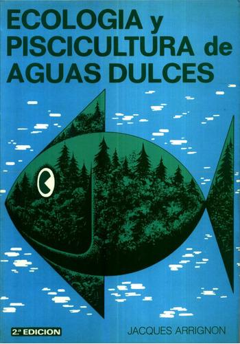 Ecologia Y Piscicultura De Aguas Dulces - Jacques Arrignon Original