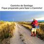 Caminho De Santiago: Fique Preparado Para Fazer O Caminho!